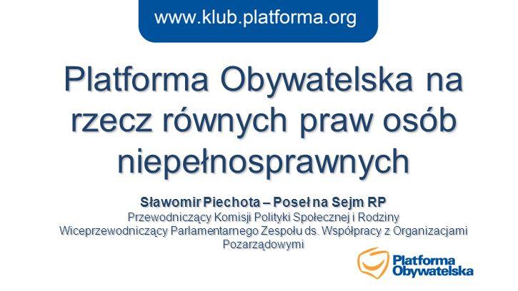 Platforma Obywatelska na rzecz równych praw osób niepełnosprawnych Sławomir Piechota – Poseł na Sejm RP Przewodniczący Komisji Polityki Społecznej i R