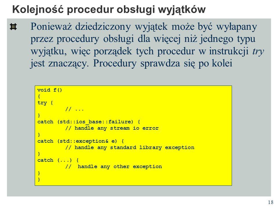 18 Kolejność procedur obsługi wyjątków Ponieważ dziedziczony wyjątek może być wyłapany przez procedury obsługi dla więcej niż jednego typu wyjątku, wi