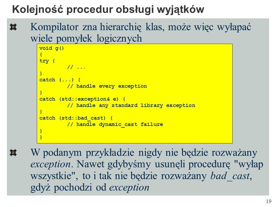 19 Kolejność procedur obsługi wyjątków Kompilator zna hierarchię klas, może więc wyłapać wiele pomyłek logicznych W podanym przykładzie nigdy nie będz
