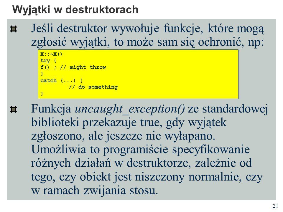 21 Wyjątki w destruktorach Jeśli destruktor wywołuje funkcje, które mogą zgłosić wyjątki, to może sam się ochronić, np: Funkcja uncaught_exception() z