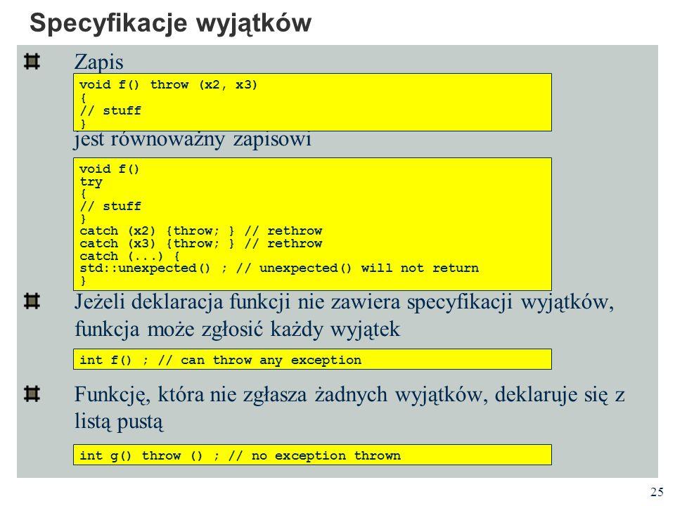 25 Specyfikacje wyjątków Zapis jest równoważny zapisowi Jeżeli deklaracja funkcji nie zawiera specyfikacji wyjątków, funkcja może zgłosić każdy wyjąte