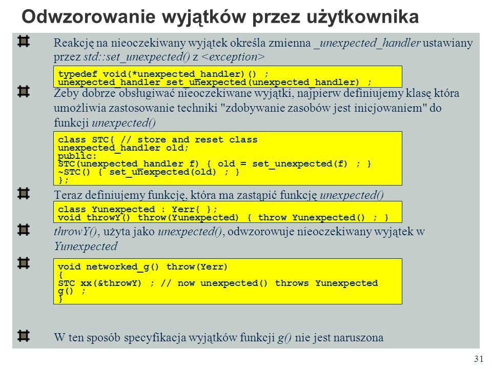 31 Odwzorowanie wyjątków przez użytkownika Reakcję na nieoczekiwany wyjątek określa zmienna _unexpected_handler ustawiany przez std::set_unexpected()