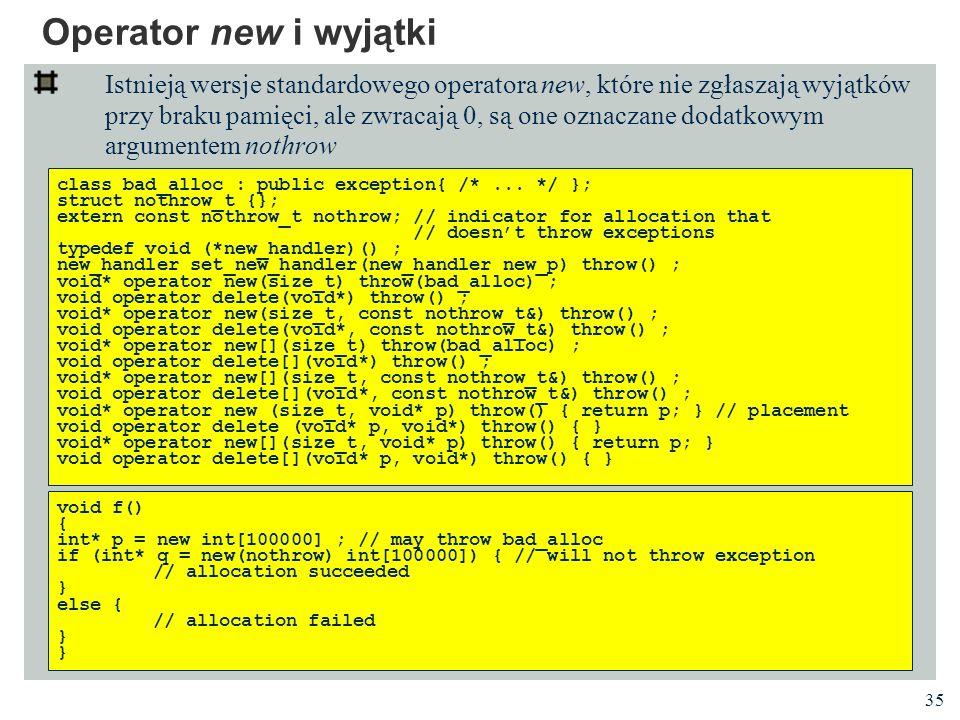 35 Operator new i wyjątki Istnieją wersje standardowego operatora new, które nie zgłaszają wyjątków przy braku pamięci, ale zwracają 0, są one oznacza