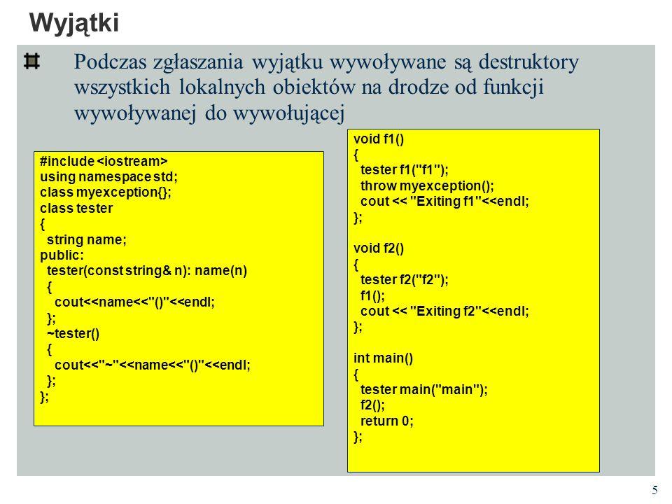 26 Kontrola specyfikacji wyjątków Nie jest możliwe wyłapanie w czasie kompilacji każdego naruszenia specyfikacji interfejsu Wykonuje się większość kontroli czasu kompilacji Jeśli któraś deklaracja funkcji ma specyfikację wyjątków, to każda deklaracja (z definicją włącznie) musi mieć specyfikację z dokładnie tym samym zbiorem typów, np.: Nie wymaga się dokładnej kontroli specyfikacji wyjątków między granicami jednostek kompilacji.