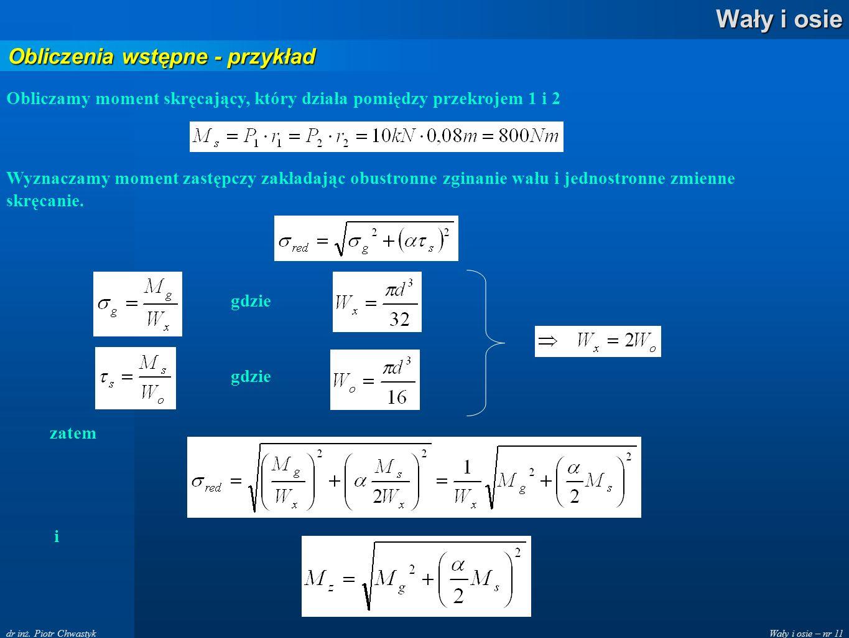 Wały i osie – nr 11 Wały i osie dr inż. Piotr Chwastyk Obliczenia wstępne - przykład Obliczamy moment skręcający, który działa pomiędzy przekrojem 1 i