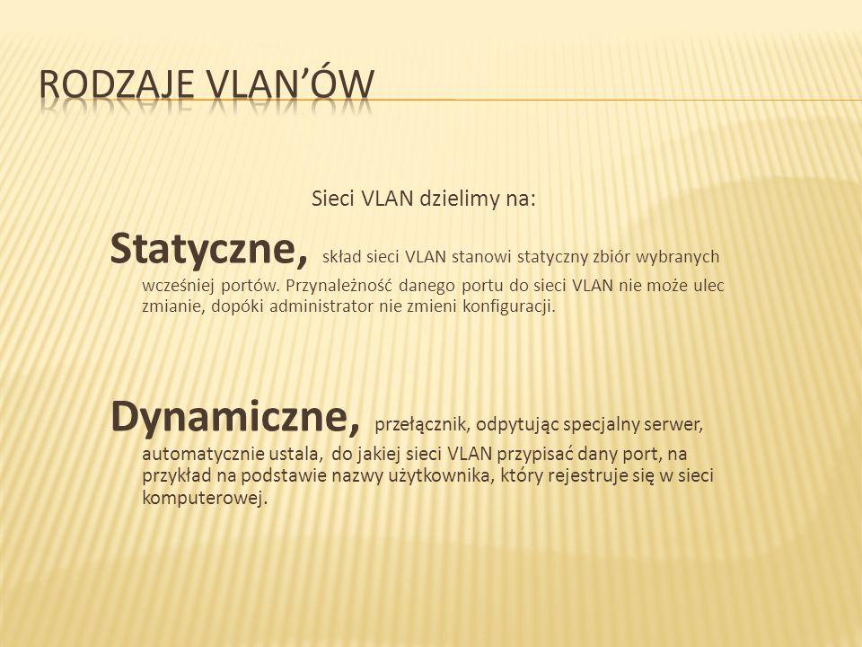 Sieci VLAN dzielimy na: Statyczne, skład sieci VLAN stanowi statyczny zbiór wybranych wcześniej portów. Przynależność danego portu do sieci VLAN nie m