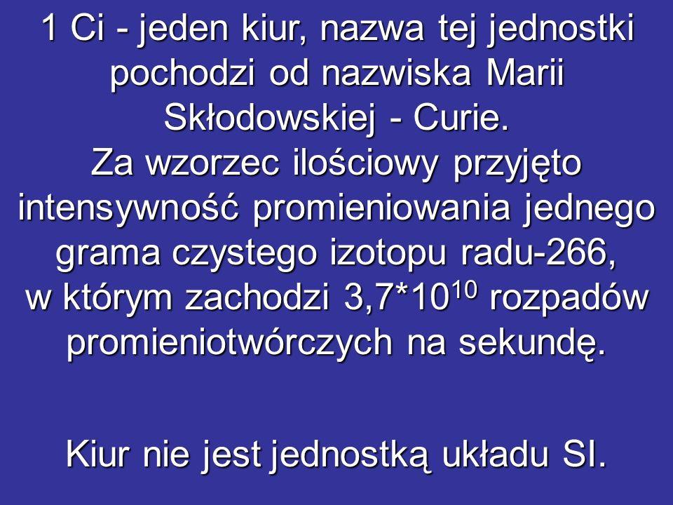 1 Ci - jeden kiur, nazwa tej jednostki pochodzi od nazwiska Marii Skłodowskiej - Curie. Za wzorzec ilościowy przyjęto intensywność promieniowania jedn