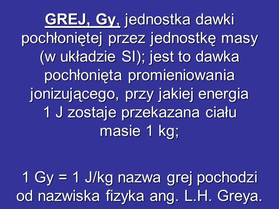 GREJ, Gy, jednostka dawki pochłoniętej przez jednostkę masy (w układzie SI); jest to dawka pochłonięta promieniowania jonizującego, przy jakiej energi