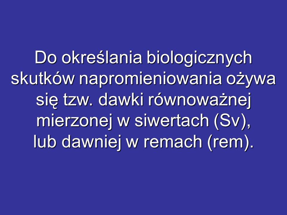 Do określania biologicznych skutków napromieniowania ożywa się tzw. dawki równoważnej mierzonej w siwertach (Sv), lub dawniej w remach (rem).