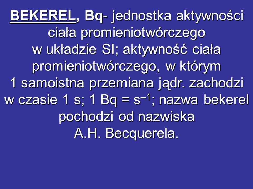 BEKEREL, Bq- jednostka aktywności ciała promieniotwórczego w układzie SI; aktywność ciała promieniotwórczego, w którym 1 samoistna przemiana jądr. zac