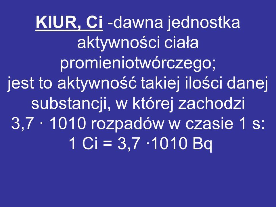 KIUR, Ci -dawna jednostka aktywności ciała promieniotwórczego; jest to aktywność takiej ilości danej substancji, w której zachodzi 3,7 · 1010 rozpadów