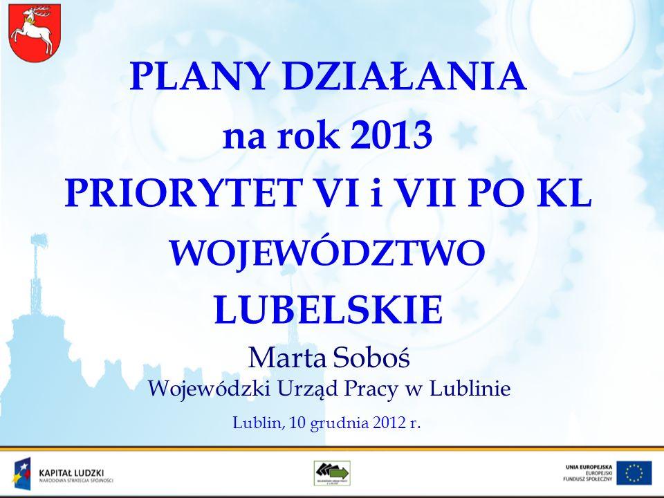 PLANY DZIAŁANIA na rok 2013 PRIORYTET VI i VII PO KL WOJEWÓDZTWO LUBELSKIE Marta Soboś Wojewódzki Urząd Pracy w Lublinie Lublin, 10 grudnia 2012 r.