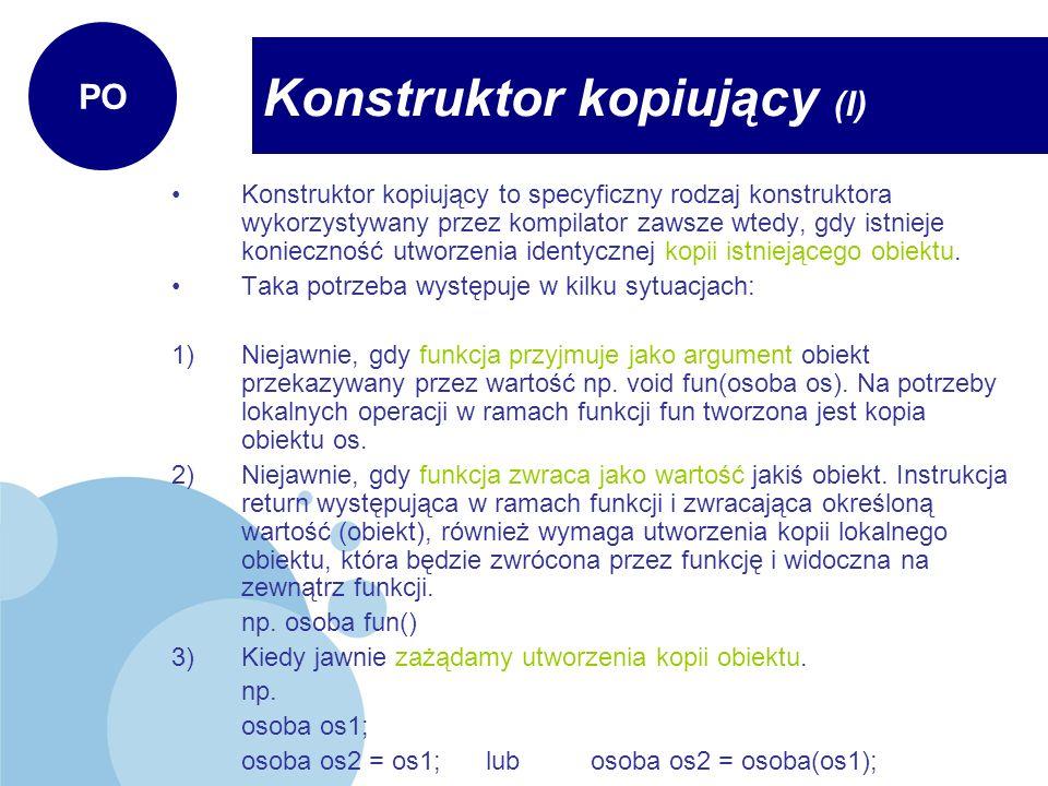 Definiowanie konstruktora kopiującego Konstruktor kopiujący jako argument musi przyjąć referencję do obiektu klasy w której definiujemy konstruktor czyli klasa::klasa (klasa &wzor).