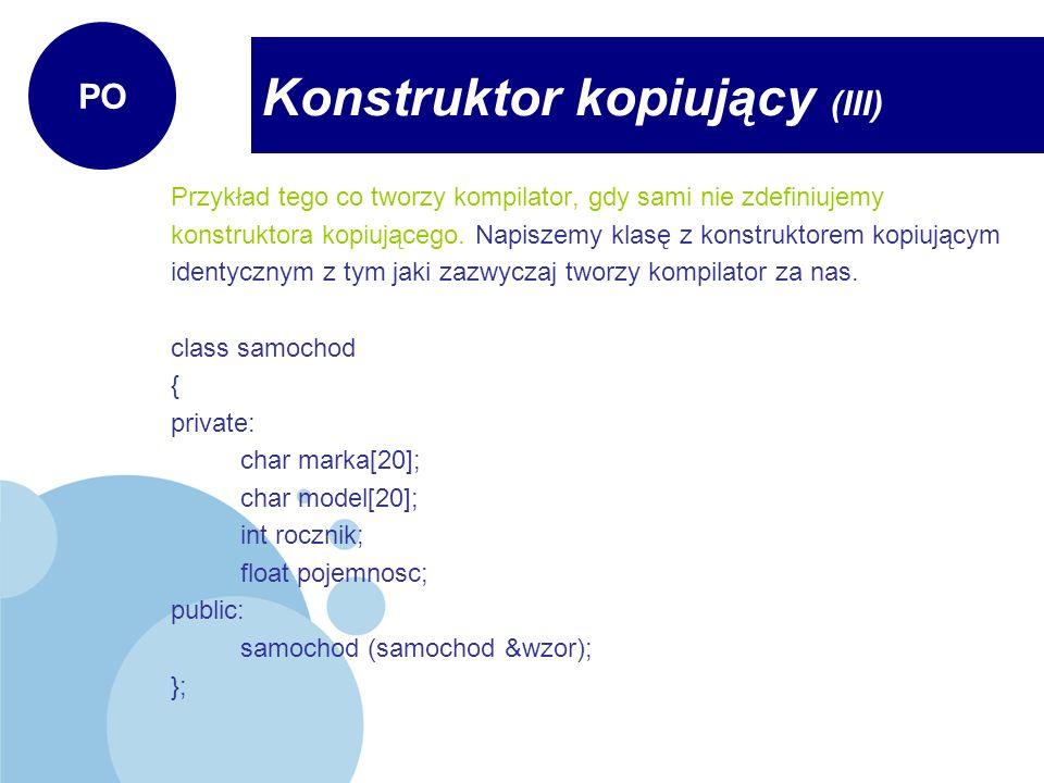 samochod::samochod (samochod &wzor) { strcpy(marka, wzor.marka); strcpy(marka, wzor.model); rocznik = wzor.rocznik; pojemnosc = wzor.pojemnosc; cout << Dziala konstruktor kopiujacy << endl; } Jak widzimy w zdefiniowanym konstruktorze kopiującym zastosowano metodę kopiowania składowych składnik po składniku.