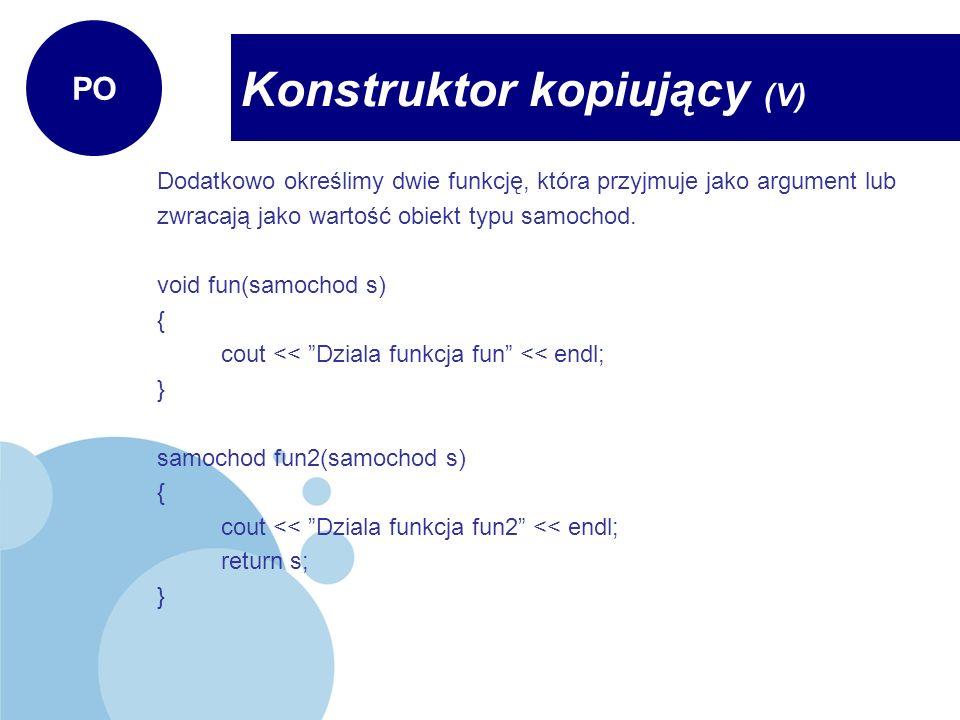 Dodatkowo określimy dwie funkcję, która przyjmuje jako argument lub zwracają jako wartość obiekt typu samochod. void fun(samochod s) { cout << Dziala