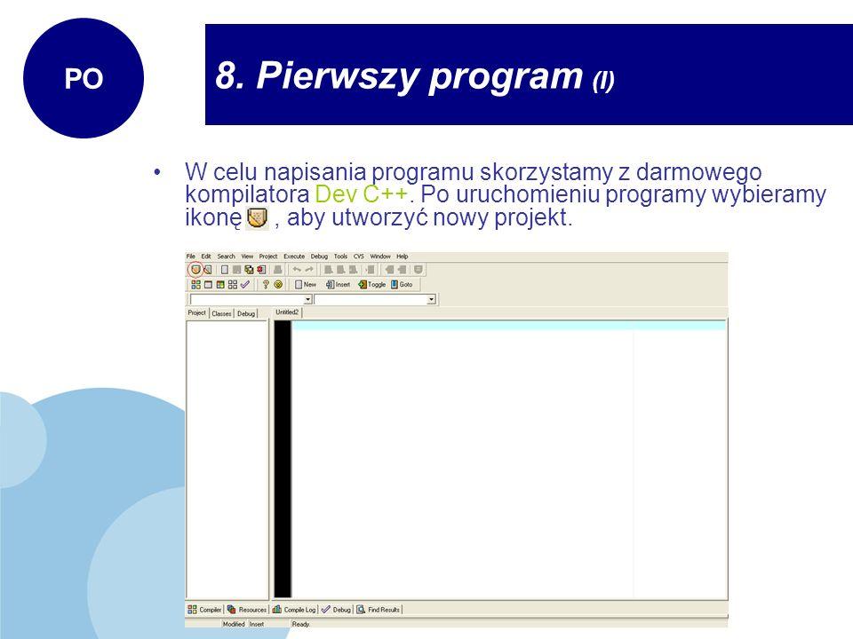 8. Pierwszy program (I) PO W celu napisania programu skorzystamy z darmowego kompilatora Dev C++. Po uruchomieniu programy wybieramy ikonę, aby utworz