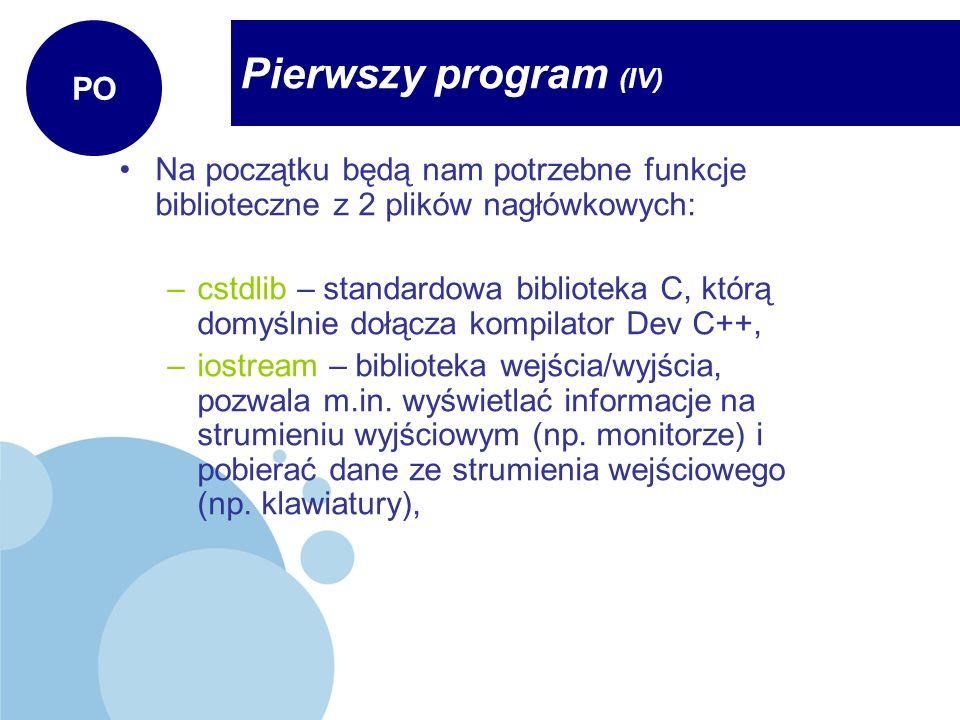 Pierwszy program (IV) PO Na początku będą nam potrzebne funkcje biblioteczne z 2 plików nagłówkowych: –cstdlib – standardowa biblioteka C, którą domyś