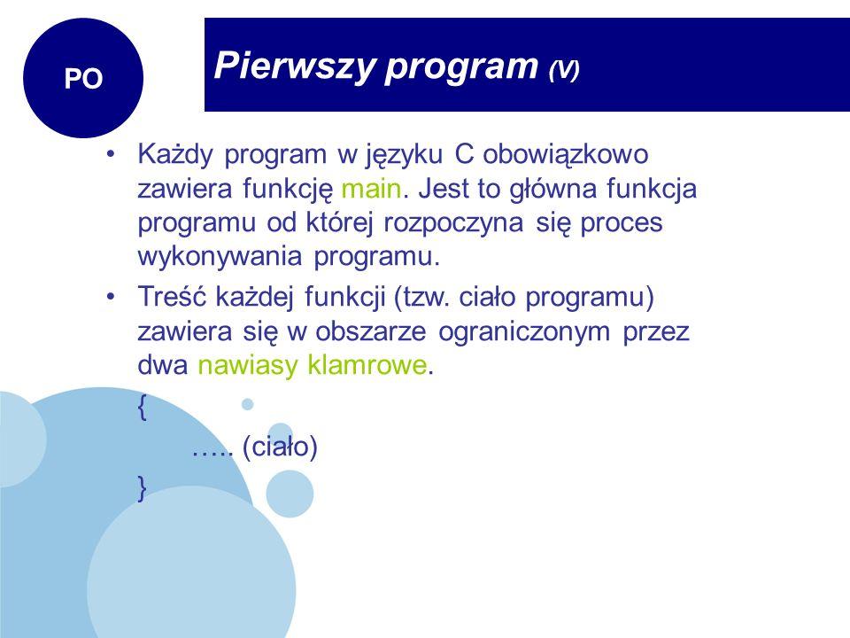 Pierwszy program (V) PO Każdy program w języku C obowiązkowo zawiera funkcję main. Jest to główna funkcja programu od której rozpoczyna się proces wyk