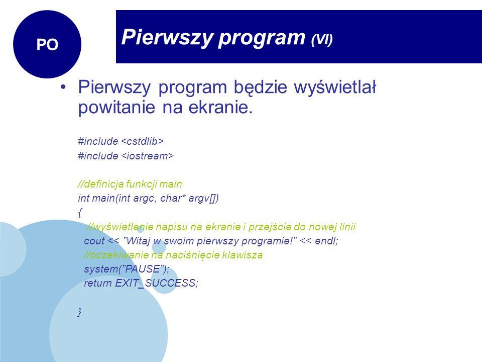 Pierwszy program (VI) PO Pierwszy program będzie wyświetlał powitanie na ekranie. //dyrektywy dotyczące plików nagłówkowych #include //definicja funkc