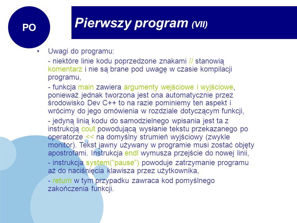 Pierwszy program (VII) PO Uwagi do programu: - niektóre linie kodu poprzedzone znakami // stanowią komentarz i nie są brane pod uwagę w czasie kompila