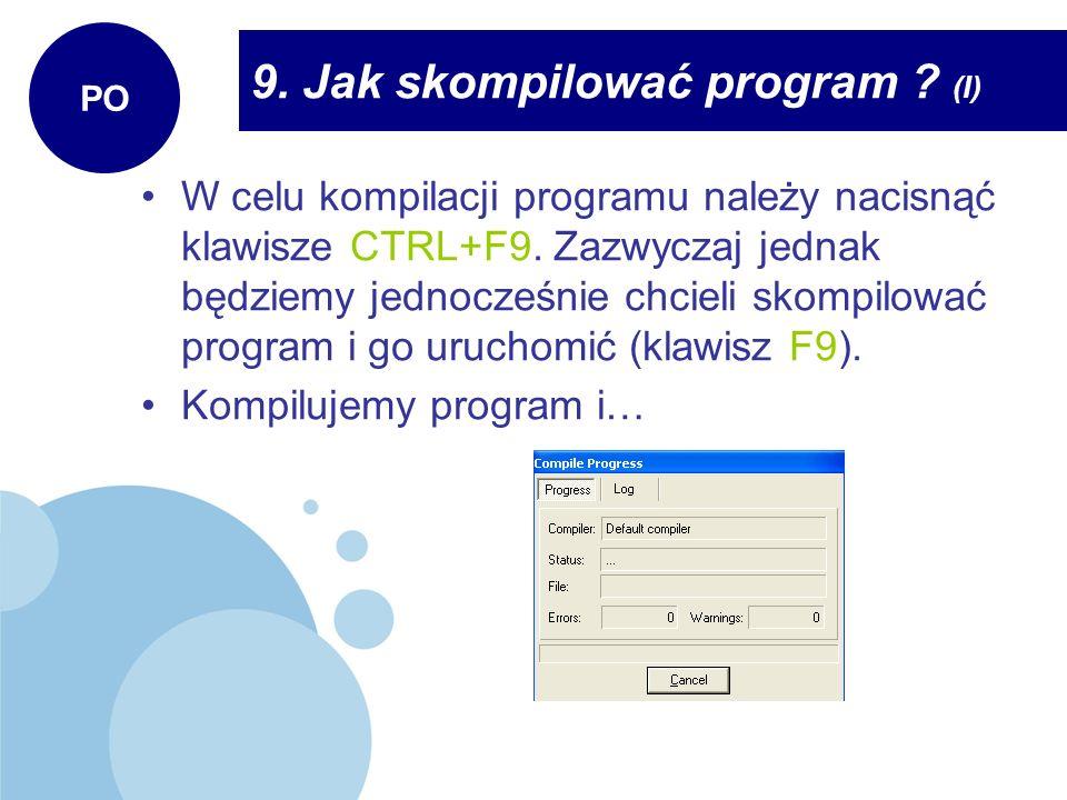 9. Jak skompilować program ? (I) PO W celu kompilacji programu należy nacisnąć klawisze CTRL+F9. Zazwyczaj jednak będziemy jednocześnie chcieli skompi