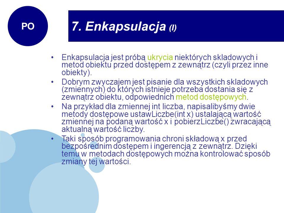 Enkapsulacja (II) PO Ze względu na możliwy dostęp wyróżniamy 3 rodzaje składowych: 1) prywatne (private) – przeznaczone wyłącznie do użytku wewnątrz danej klasy 2) publiczne (public) – dostęp do nich jest nieograniczony, tzn.
