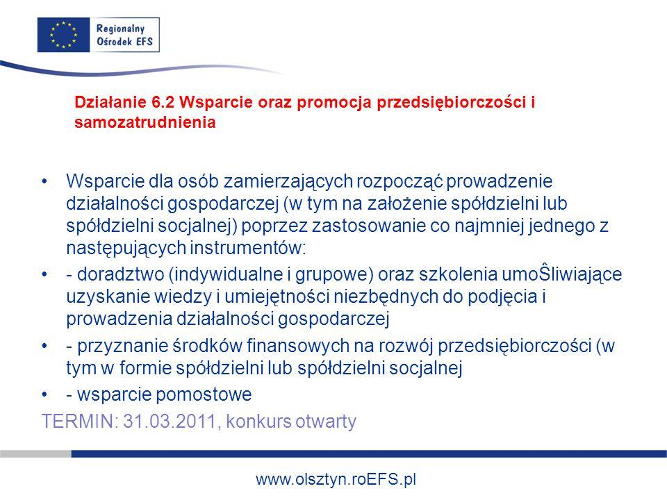 www.olsztyn.roEFS.pl Wsparcie dla osób zamierzających rozpocząć prowadzenie działalności gospodarczej (w tym na założenie spółdzielni lub spółdzielni socjalnej) poprzez zastosowanie co najmniej jednego z następujących instrumentów: - doradztwo (indywidualne i grupowe) oraz szkolenia umoŜliwiające uzyskanie wiedzy i umiejętności niezbędnych do podjęcia i prowadzenia działalności gospodarczej - przyznanie środków finansowych na rozwój przedsiębiorczości (w tym w formie spółdzielni lub spółdzielni socjalnej - wsparcie pomostowe TERMIN: 31.03.2011, konkurs otwarty Działanie 6.2 Wsparcie oraz promocja przedsiębiorczości i samozatrudnienia