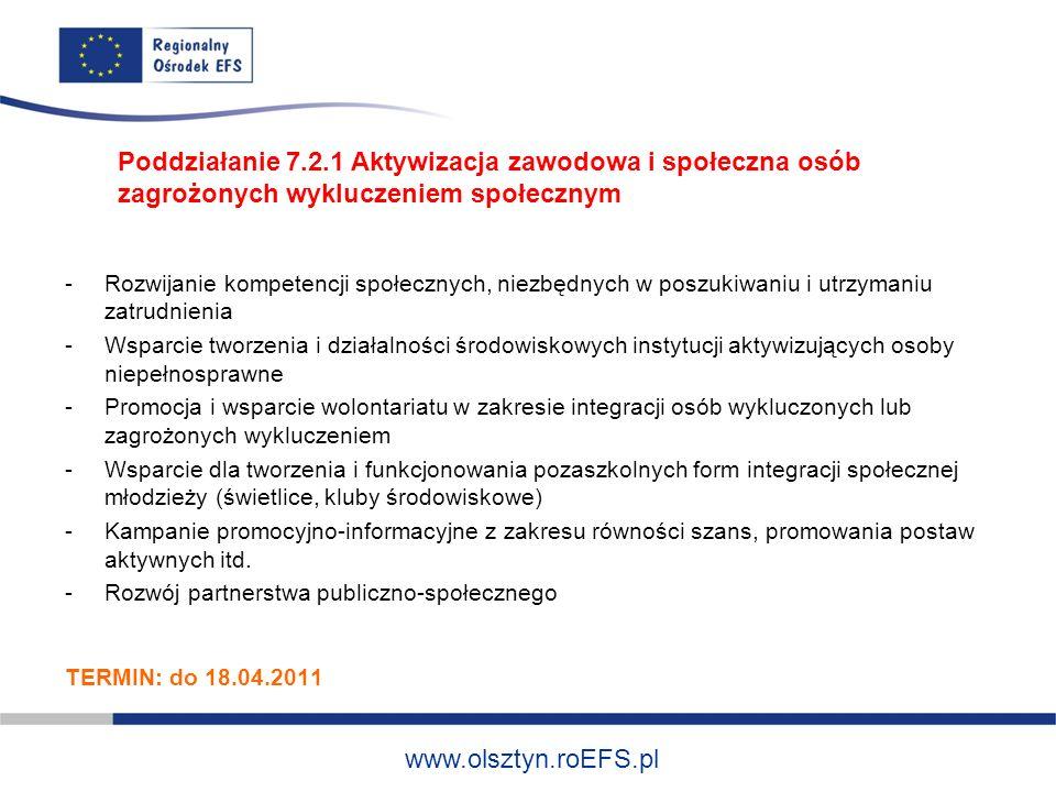 www.olsztyn.roEFS.pl -Rozwijanie kompetencji społecznych, niezbędnych w poszukiwaniu i utrzymaniu zatrudnienia -Wsparcie tworzenia i działalności środowiskowych instytucji aktywizujących osoby niepełnosprawne -Promocja i wsparcie wolontariatu w zakresie integracji osób wykluczonych lub zagrożonych wykluczeniem -Wsparcie dla tworzenia i funkcjonowania pozaszkolnych form integracji społecznej młodzieży (świetlice, kluby środowiskowe) -Kampanie promocyjno-informacyjne z zakresu równości szans, promowania postaw aktywnych itd.