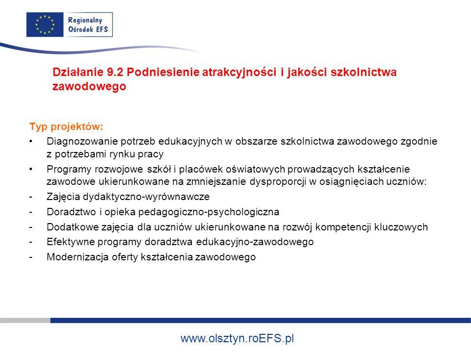 www.olsztyn.roEFS.pl Typ projektów: Diagnozowanie potrzeb edukacyjnych w obszarze szkolnictwa zawodowego zgodnie z potrzebami rynku pracy Programy rozwojowe szkół i placówek oświatowych prowadzących kształcenie zawodowe ukierunkowane na zmniejszanie dysproporcji w osiągnięciach uczniów: -Zajęcia dydaktyczno-wyrównawcze -Doradztwo i opieka pedagogiczno-psychologiczna -Dodatkowe zajęcia dla uczniów ukierunkowane na rozwój kompetencji kluczowych -Efektywne programy doradztwa edukacyjno-zawodowego -Modernizacja oferty kształcenia zawodowego Działanie 9.2 Podniesienie atrakcyjności i jakości szkolnictwa zawodowego