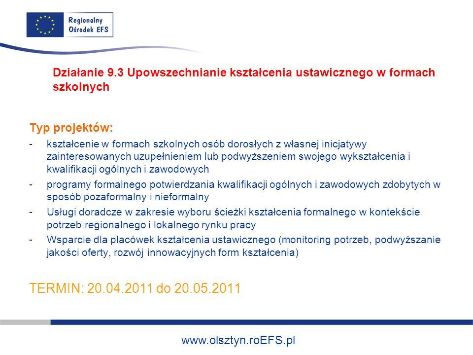 www.olsztyn.roEFS.pl Typ projektów: -kształcenie w formach szkolnych osób dorosłych z własnej inicjatywy zainteresowanych uzupełnieniem lub podwyższeniem swojego wykształcenia i kwalifikacji ogólnych i zawodowych -programy formalnego potwierdzania kwalifikacji ogólnych i zawodowych zdobytych w sposób pozaformalny i nieformalny -Usługi doradcze w zakresie wyboru ścieżki kształcenia formalnego w kontekście potrzeb regionalnego i lokalnego rynku pracy -Wsparcie dla placówek kształcenia ustawicznego (monitoring potrzeb, podwyższanie jakości oferty, rozwój innowacyjnych form kształcenia) TERMIN: 20.04.2011 do 20.05.2011 Działanie 9.3 Upowszechnianie kształcenia ustawicznego w formach szkolnych