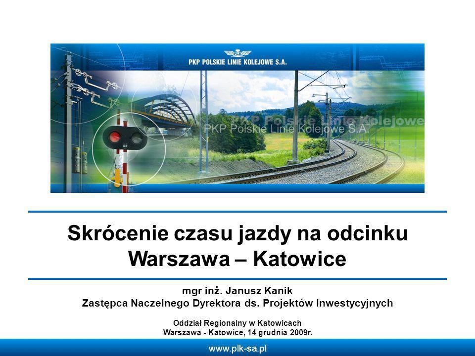 www.plk-sa.pl Skrócenie czasu jazdy na odcinku Warszawa – Katowice Oddział Regionalny w Katowicach Warszawa - Katowice, 14 grudnia 2009r. mgr inż. Jan