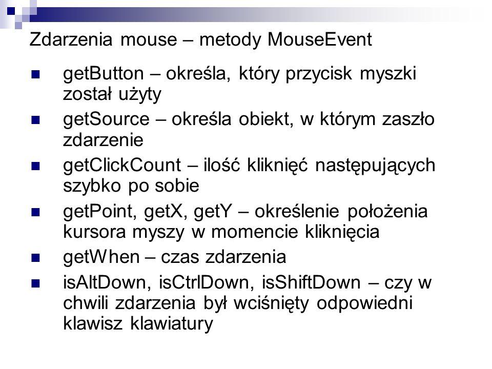 Zdarzenia mouse – metody MouseEvent getButton – określa, który przycisk myszki został użyty getSource – określa obiekt, w którym zaszło zdarzenie getC
