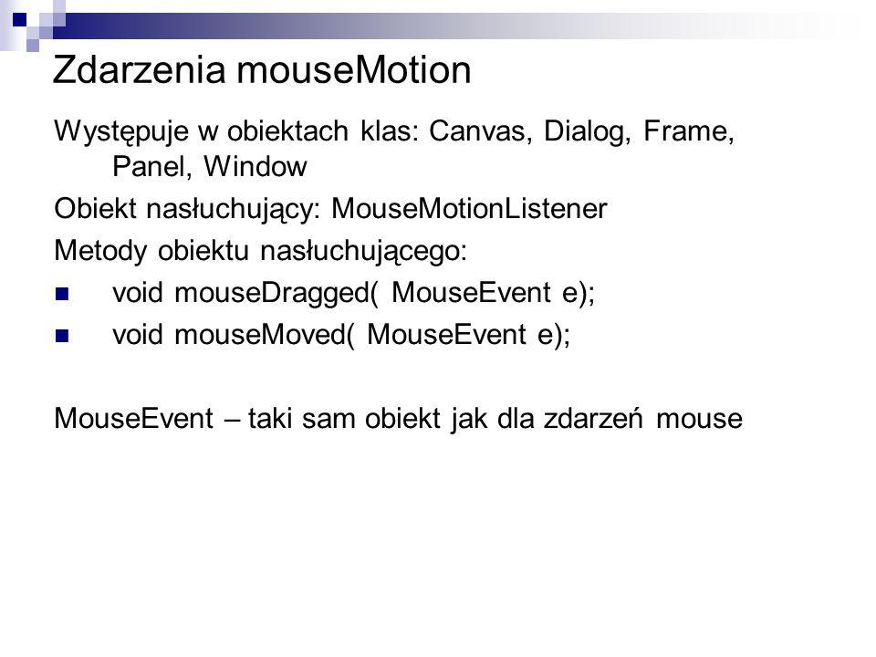 Zdarzenia mouseMotion Występuje w obiektach klas: Canvas, Dialog, Frame, Panel, Window Obiekt nasłuchujący: MouseMotionListener Metody obiektu nasłuch