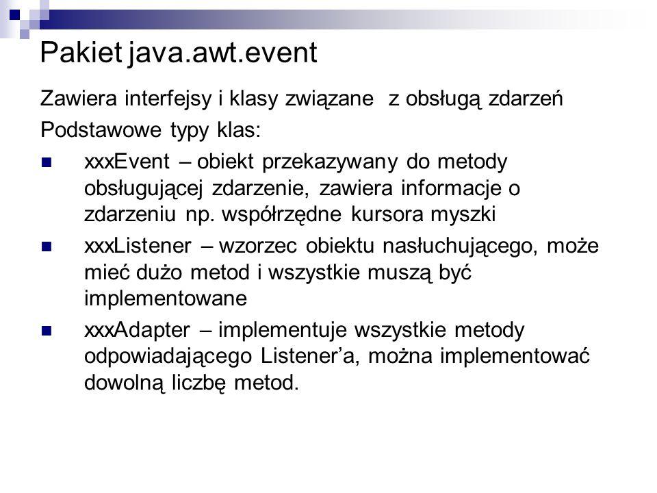 Pakiet java.awt.event Zawiera interfejsy i klasy związane z obsługą zdarzeń Podstawowe typy klas: xxxEvent – obiekt przekazywany do metody obsługujące