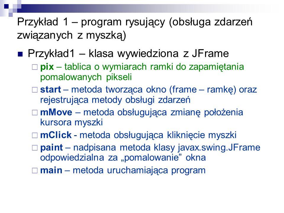 Przykład 1 – program rysujący (obsługa zdarzeń związanych z myszką) Przykład1 – klasa wywiedziona z JFrame pix – tablica o wymiarach ramki do zapamięt