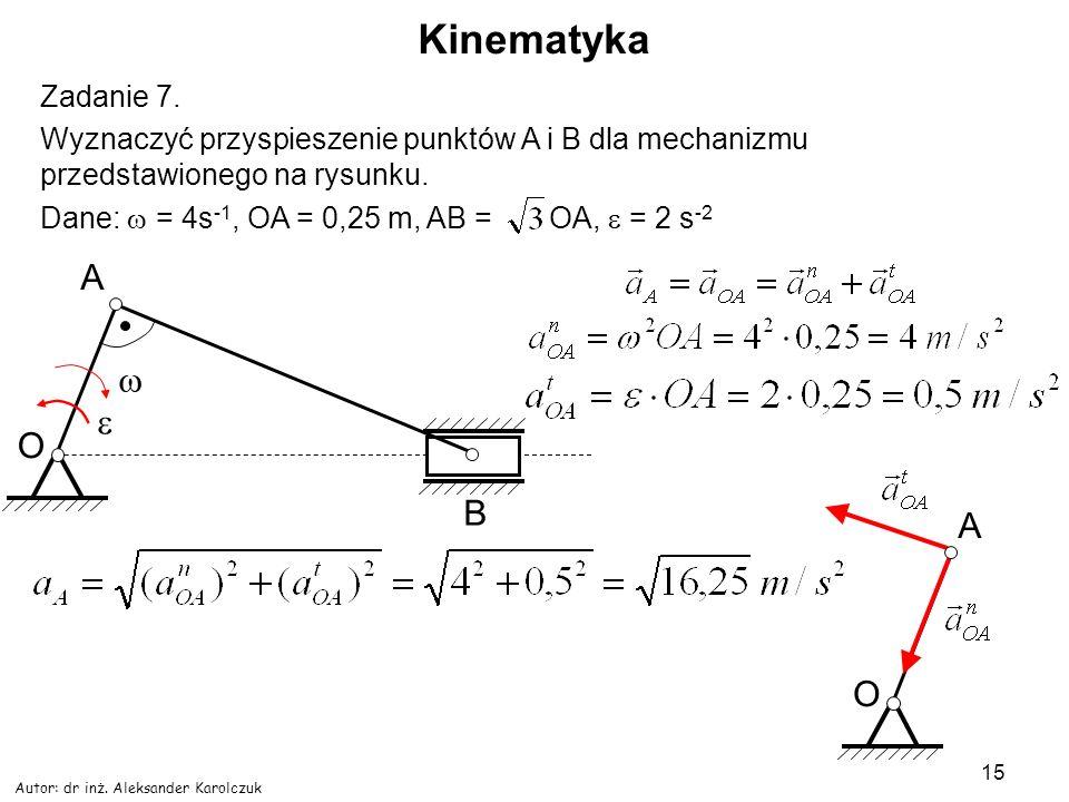Autor: dr inż. Aleksander Karolczuk 15 Kinematyka Zadanie 7. Wyznaczyć przyspieszenie punktów A i B dla mechanizmu przedstawionego na rysunku. Dane: =