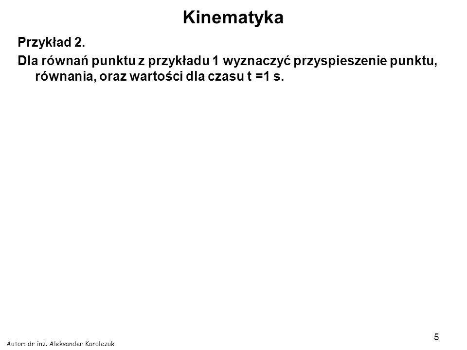 Autor: dr inż. Aleksander Karolczuk 5 Kinematyka Przykład 2. Dla równań punktu z przykładu 1 wyznaczyć przyspieszenie punktu, równania, oraz wartości