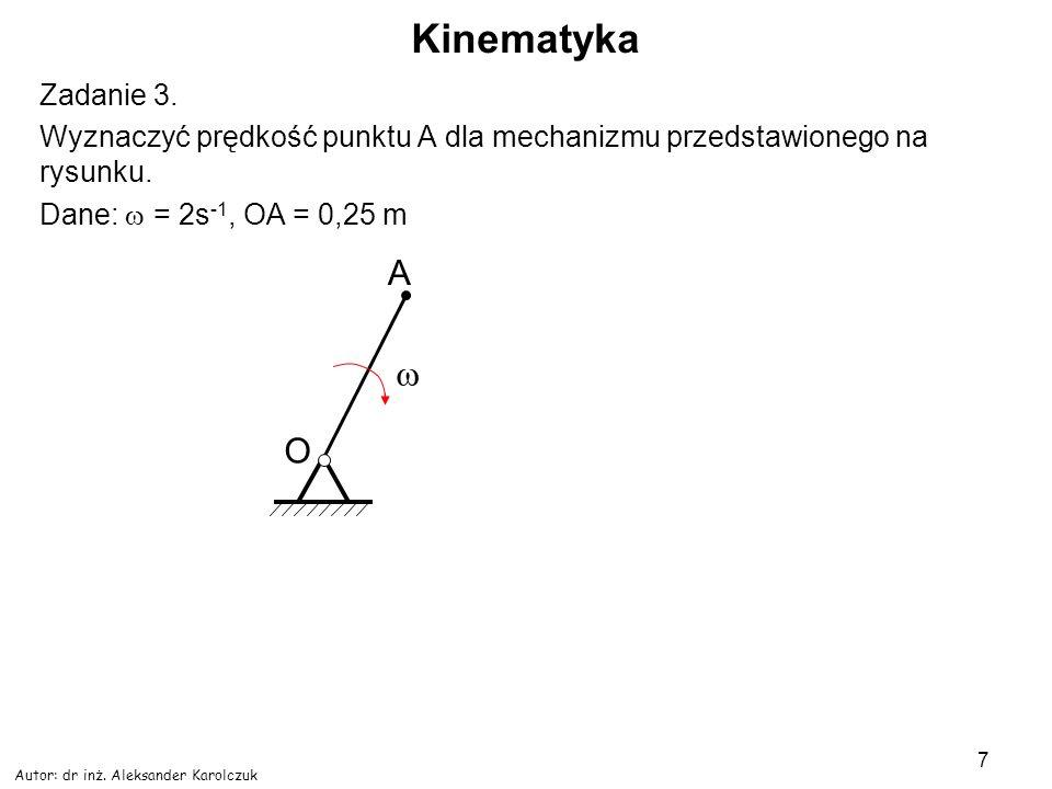 Autor: dr inż. Aleksander Karolczuk 7 Kinematyka Zadanie 3. Wyznaczyć prędkość punktu A dla mechanizmu przedstawionego na rysunku. Dane: = 2s -1, OA =