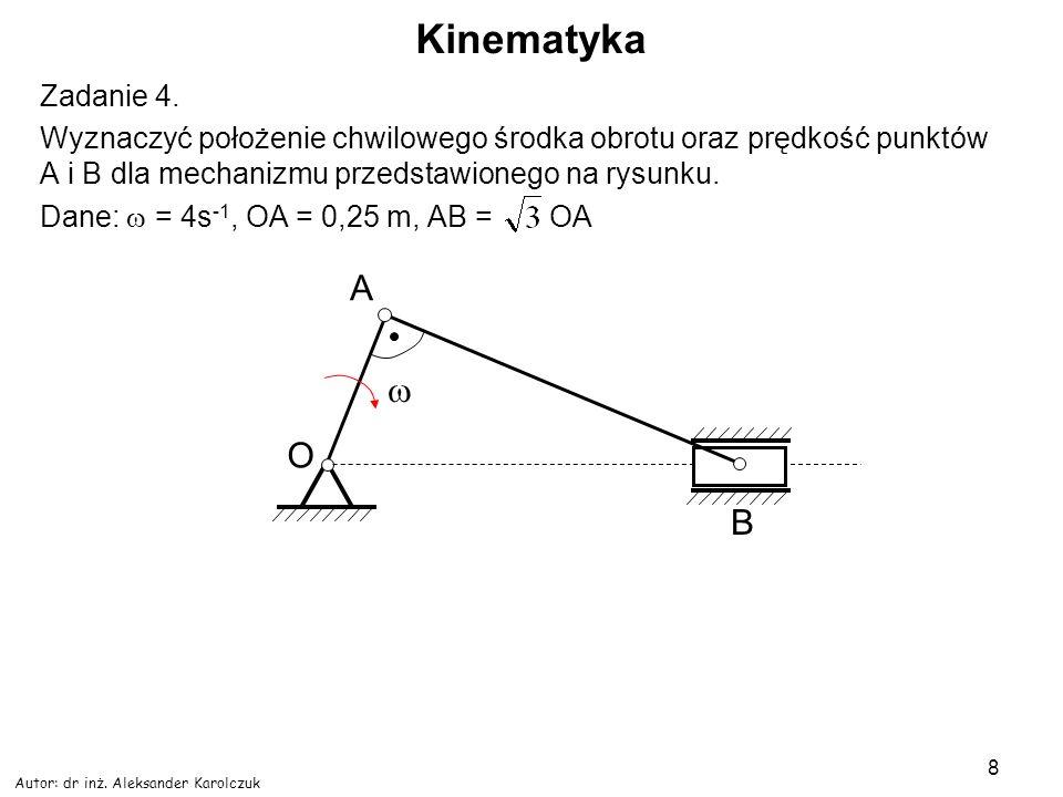 Autor: dr inż. Aleksander Karolczuk 8 Kinematyka Zadanie 4. Wyznaczyć położenie chwilowego środka obrotu oraz prędkość punktów A i B dla mechanizmu pr
