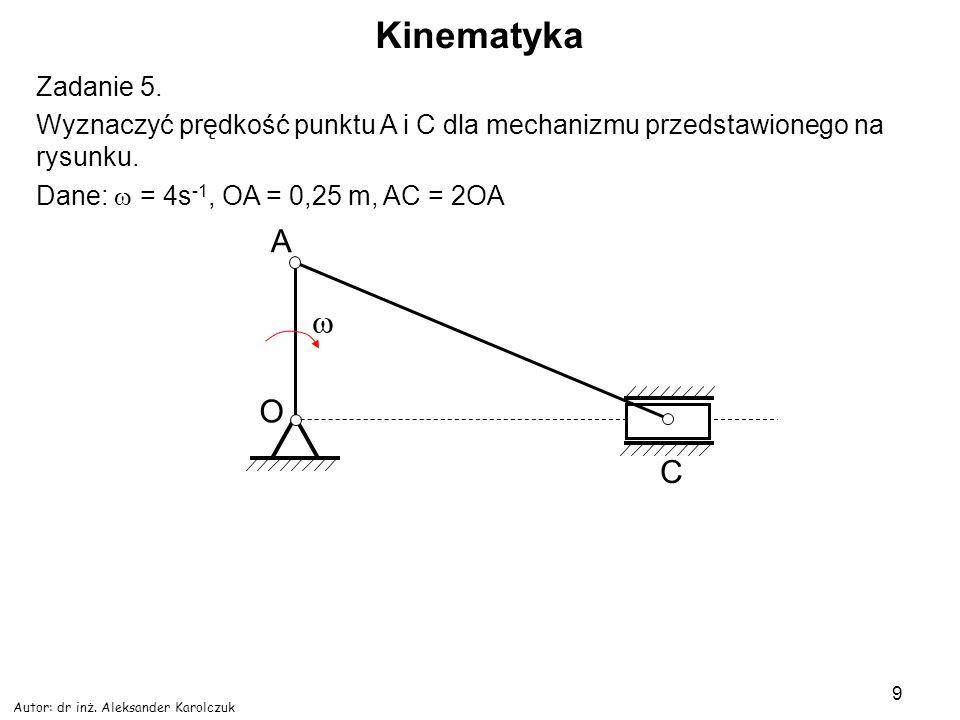 Autor: dr inż. Aleksander Karolczuk 9 Kinematyka Zadanie 5. Wyznaczyć prędkość punktu A i C dla mechanizmu przedstawionego na rysunku. Dane: = 4s -1,