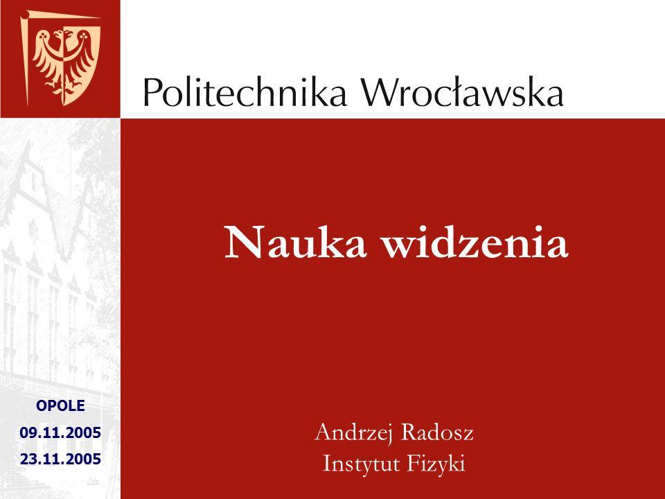 Andrzej Radosz Instytut Fizyki OPOLE 09.11.2005 23.11.2005 Nauka widzenia