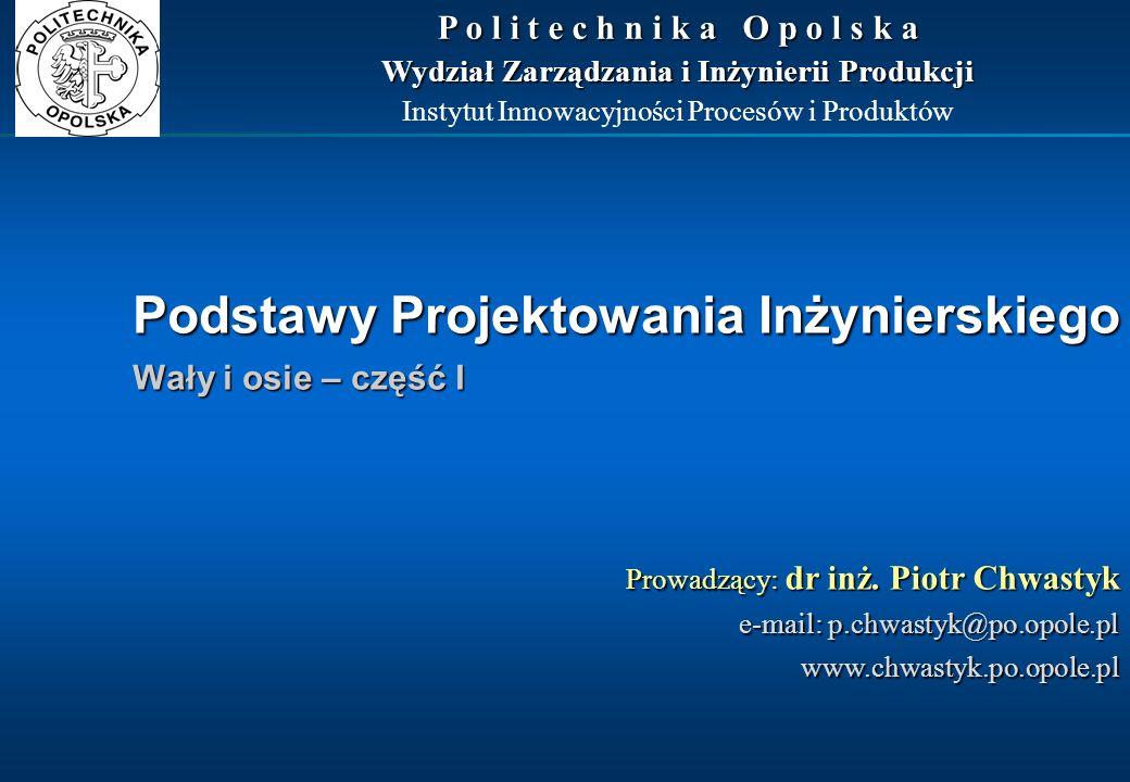 Podstawy Projektowania Inżynierskiego Wały i osie – część I Prowadzący: dr inż. Piotr Chwastyk e-mail: p.chwastyk@po.opole.pl www.chwastyk.po.opole.pl