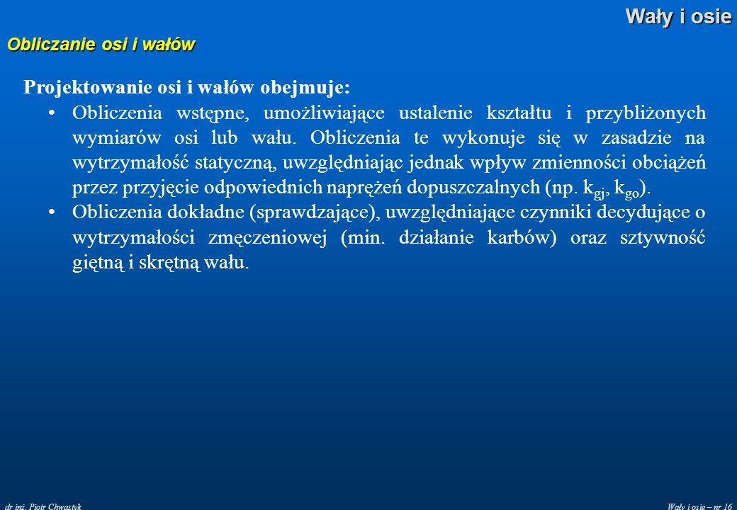 Wały i osie – nr 16 Wały i osie dr inż. Piotr Chwastyk Obliczanie osi i wałów Projektowanie osi i wałów obejmuje: Obliczenia wstępne, umożliwiające us