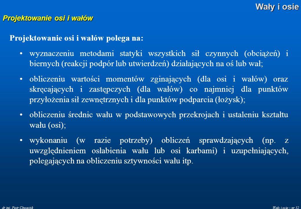 Wały i osie – nr 32 Wały i osie dr inż. Piotr Chwastyk Projektowanie osi i wałów Projektowanie osi i wałów polega na: wyznaczeniu metodami statyki wsz