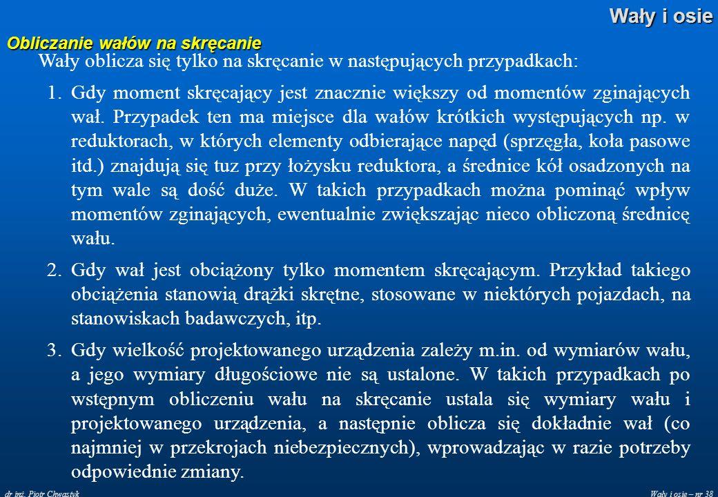 Wały i osie – nr 38 Wały i osie dr inż. Piotr Chwastyk Obliczanie wałów na skręcanie Wały oblicza się tylko na skręcanie w następujących przypadkach: