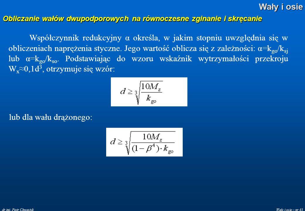 Wały i osie – nr 43 Wały i osie dr inż. Piotr Chwastyk Obliczanie wałów dwupodporowych na równoczesne zginanie i skręcanie Współczynnik redukcyjny α o