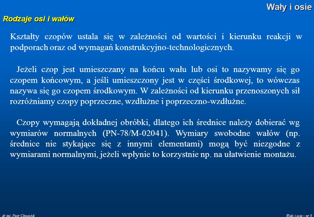 Wały i osie – nr 9 Wały i osie dr inż. Piotr Chwastyk Rodzaje osi i wałów Kształty czopów ustala się w zależności od wartości i kierunku reakcji w pod