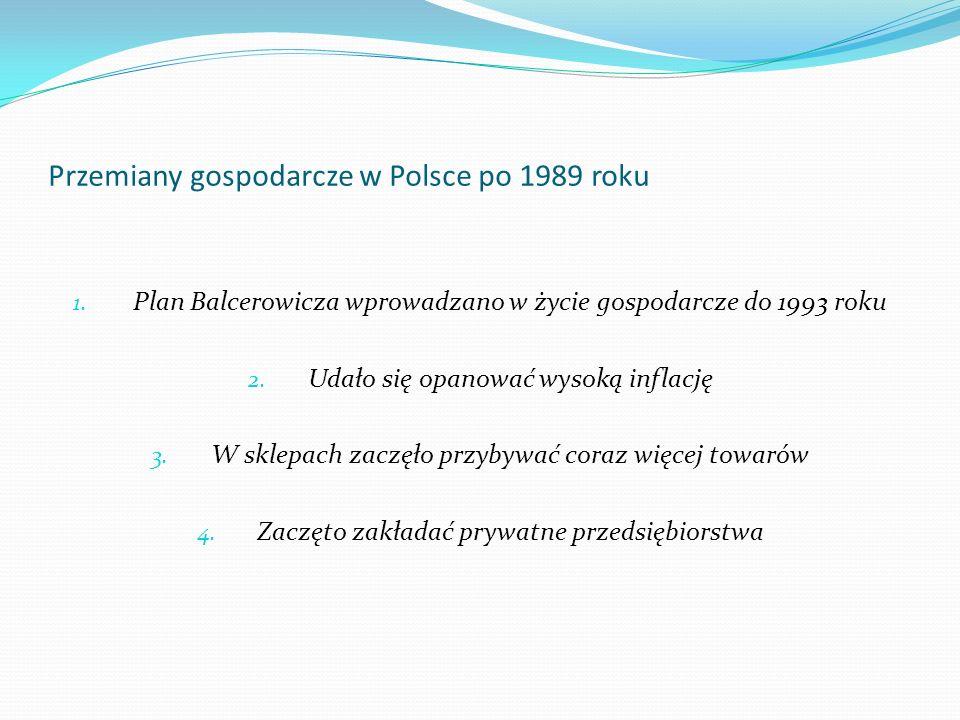 Przemiany gospodarcze w Polsce po 1989 roku 1. Plan Balcerowicza wprowadzano w życie gospodarcze do 1993 roku 2. Udało się opanować wysoką inflację 3.