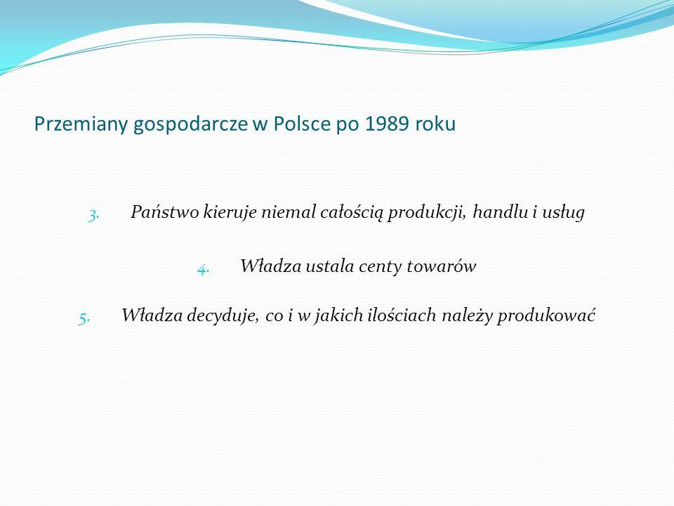Przemiany gospodarcze w Polsce po 1989 roku 3. Państwo kieruje niemal całością produkcji, handlu i usług 4. Władza ustala centy towarów 5. Władza decy