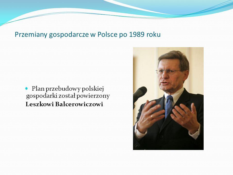 Przemiany gospodarcze w Polsce po 1989 roku Plan przebudowy polskiej gospodarki został powierzony Leszkowi Balcerowiczowi